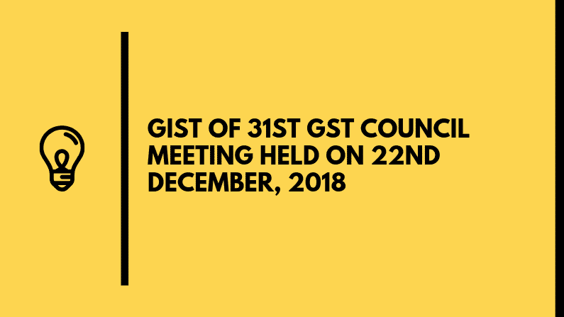 GIST OF 31ST GST COUNCIL MEETING HELD ON 22ND DECEMBER, 2018