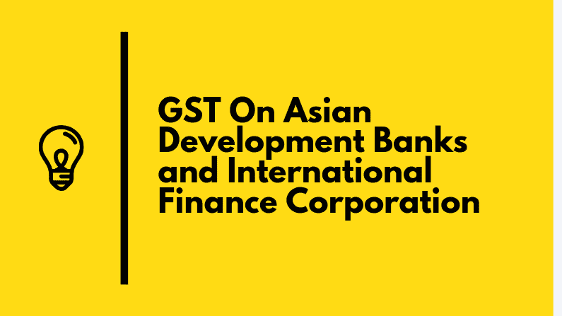 GST On Asian Development Banks and International Finance Corporation