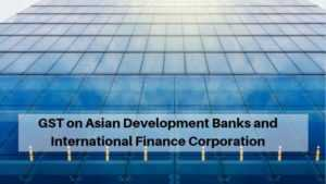 GST on Asian Development Banks and International Finance Corporation