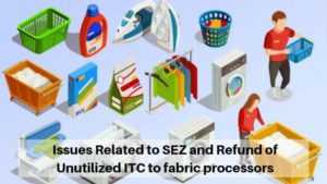 Issues Related to SEZ and Refund of Unutilized ITC to fabric processors