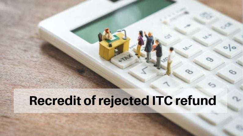 Input tax credit of rejected refund amount can be taken manually by taxpayer if not recredit by tax authorities