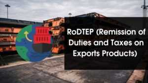 RoDTEP (Remission of Duties and Taxes on Exports Products)