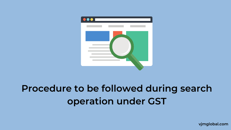 Procedure to be followed during search operation under GST