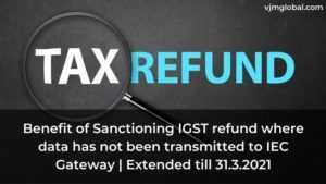 Benefit of Sanctioning IGST refund where data has not been transmitted to IEC Gateway   Extended till 31.3.2021