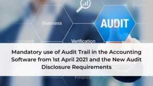 Mandatory use of Audit Trail in the Accounting Software from 1st April 2021 and the New Audit Disclosure Requirements