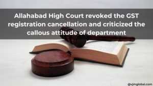 Allahabad High Court revoked the GST registration cancellation and criticized the callous attitude of department