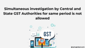 Simultaneous investigation by Central and State GST Authorities for same period is not allowed