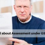 All about assessment under GST