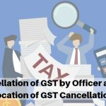 Cancellation of GST by Officer and Revocation of GST Cancellation